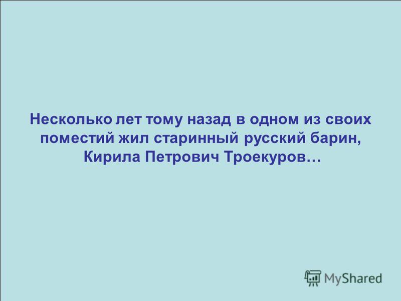 Несколько лет тому назад в одном из своих поместий жил старинный русский барин, Кирила Петрович Троекуров…