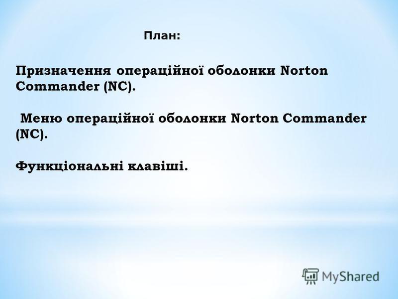Призначення операційної оболонки Norton Commander (NC). Меню операційної оболонки Norton Commander (NC). Функціональні клавіші. План: