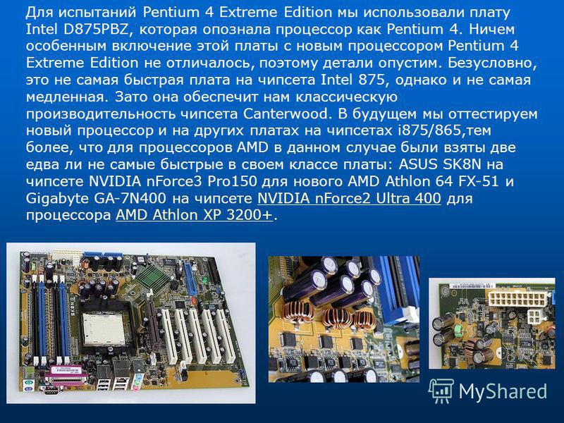 Для испытаний Pentium 4 Extreme Edition мы использовали плату Intel D875PBZ, которая опознала процессор как Pentium 4. Ничем особенным включение этой платы с новым процессором Pentium 4 Extreme Edition не отличалось, поэтому детали опустим. Безусловн