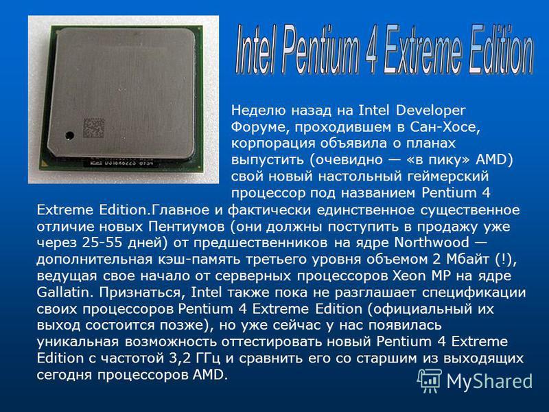 Неделю назад на Intel Developer Форуме, проходившем в Сан-Хосе, корпорация объявила о планах выпустить (очевидно «в пику» AMD) свой новый настольный геймерский процессор под названием Pentium 4 Extreme Edition.Главное и фактически единственное сущест