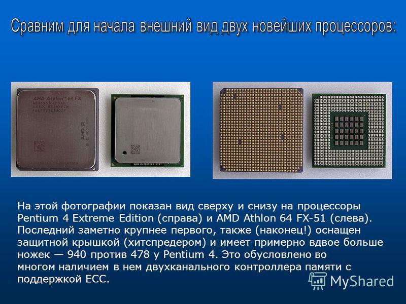 На этой фотографии показан вид сверху и снизу на процессоры Pentium 4 Extreme Edition (справа) и AMD Athlon 64 FX-51 (слева). Последний заметно крупнее первого, также (наконец!) оснащен защитной крышкой (хитспредером) и имеет примерно вдвое больше но