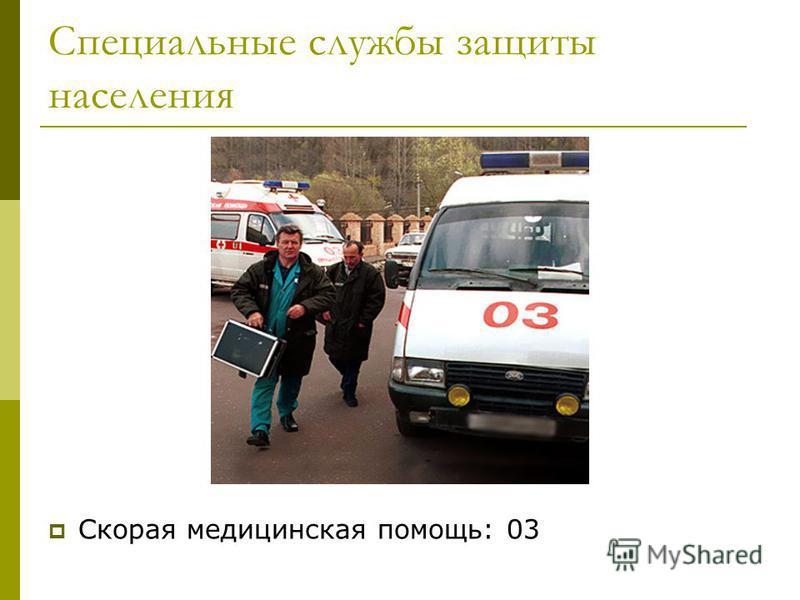 Специальные службы защиты населения Скорая медицинская помощь: 03