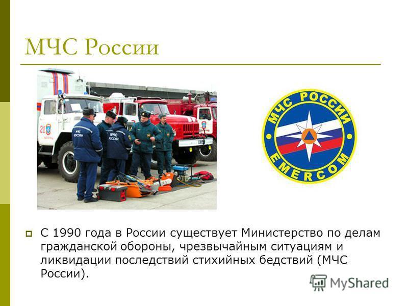 МЧС России С 1990 года в России существует Министерство по делам гражданской обороны, чрезвычайным ситуациям и ликвидации последствий стихийных бедствий (МЧС России).