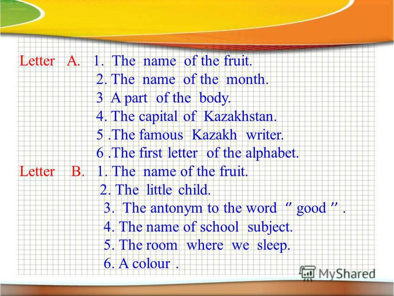 Letter A. 1. The name of the fruit. 2. The name of the month. 3 A part of the body. 4. The capital of Kazakhstan. 5. The famous Kazakh writer. 6. The first letter of the alphabet. Letter B. 1. The name of the fruit. 2. The little child. 3. The antony