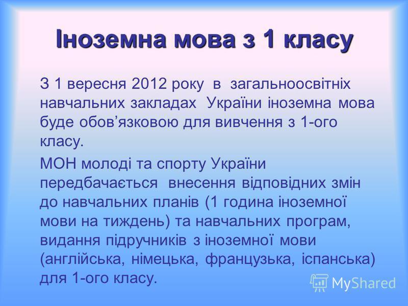 Іноземна мова з 1 класу З 1 вересня 2012 року в загальноосвітніх навчальних закладах України іноземна мова буде обовязковою для вивчення з 1-ого класу. МОН молоді та спорту України передбачається внесення відповідних змін до навчальних планів (1 годи