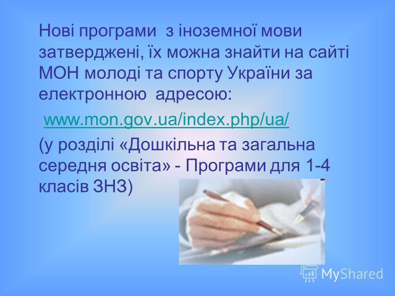 Нові програми з іноземної мови затверджені, їх можна знайти на сайті МОН молоді та спорту України за електронною адресою: www.mon.gov.ua/index.php/ua/ (у розділі «Дошкільна та загальна середня освіта» - Програми для 1-4 класів ЗНЗ)