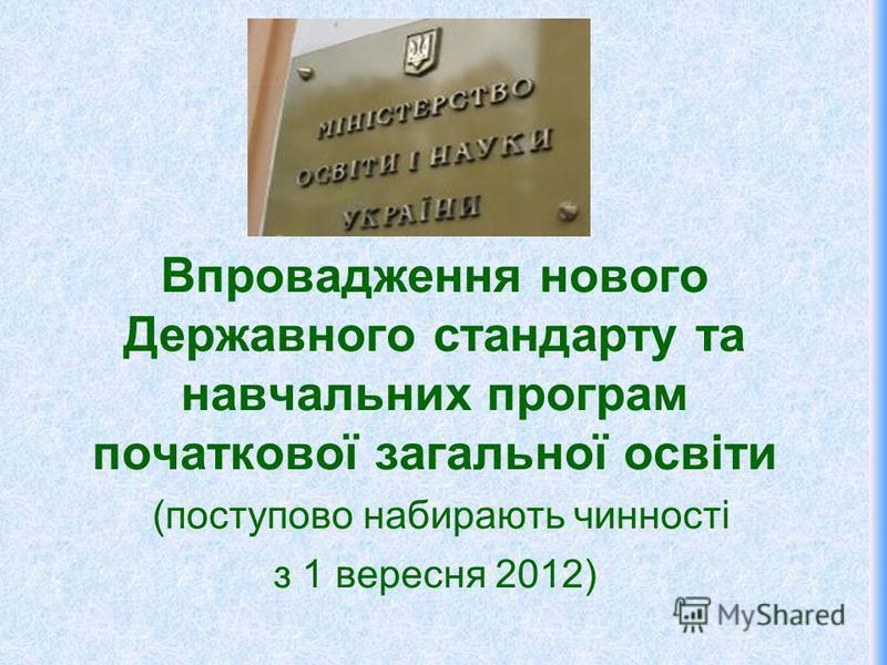 Впровадження нового Державного стандарту та навчальних програм початкової загальної освіти (поступово набирають чинності з 1 вересня 2012)