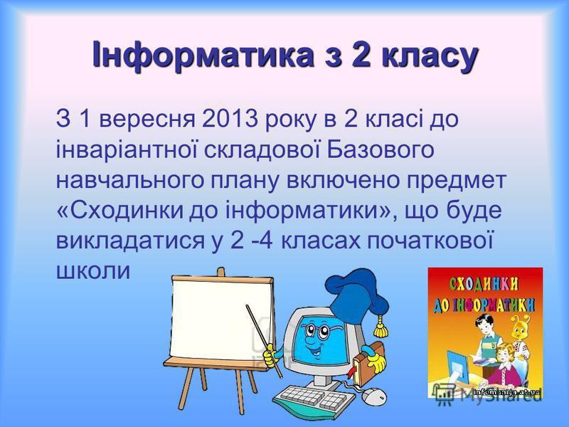Інформатика з 2 класу З 1 вересня 2013 року в 2 класі до інваріантної складової Базового навчального плану включено предмет «Сходинки до інформатики», що буде викладатися у 2 -4 класах початкової школи