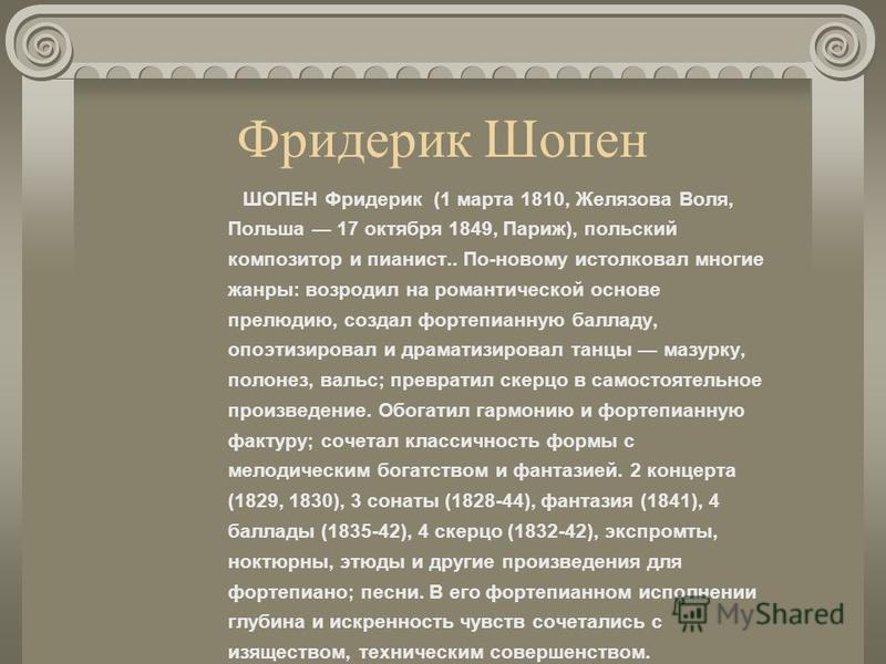 Фридерик Шопен ШОПЕН Фридерик (1 марта 1810, Желязова Воля, Польша 17 октября 1849, Париж), польский композитор и пианист.. По-новому истолковал многие жанры: возродил на романтической основе прелюдию, создал фортепианную балладу, опоэтизировал и дра