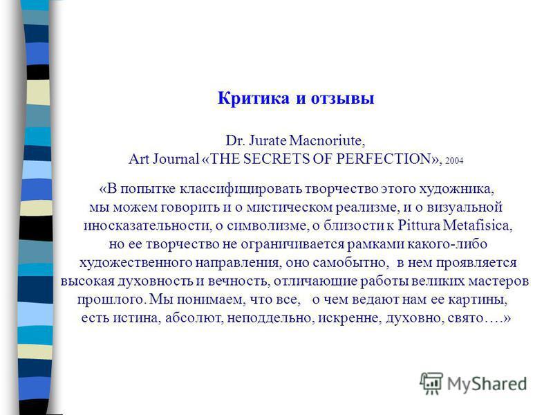 Критика и отзывы Dr. Jurate Macnoriute, Art Journal «THE SECRETS OF PERFECTION», 2004 «В попытке классифицировать творчество этого художника, мы можем говорить и о мистическом реализме, и о визуальной иносказательности, о символизме, о близости к Pit