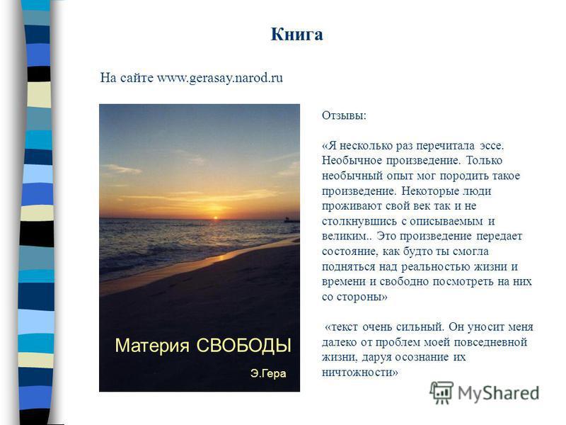 Книга На сайте www.gerasay.narod.ru Материя СВОБОДЫ Э.Гера Отзывы: «Я несколько раз перечитала эссе. Необычное произведение. Только необычный опыт мог породить такое произведение. Некоторые люди проживают свой век так и не столкнувшись с описываемым