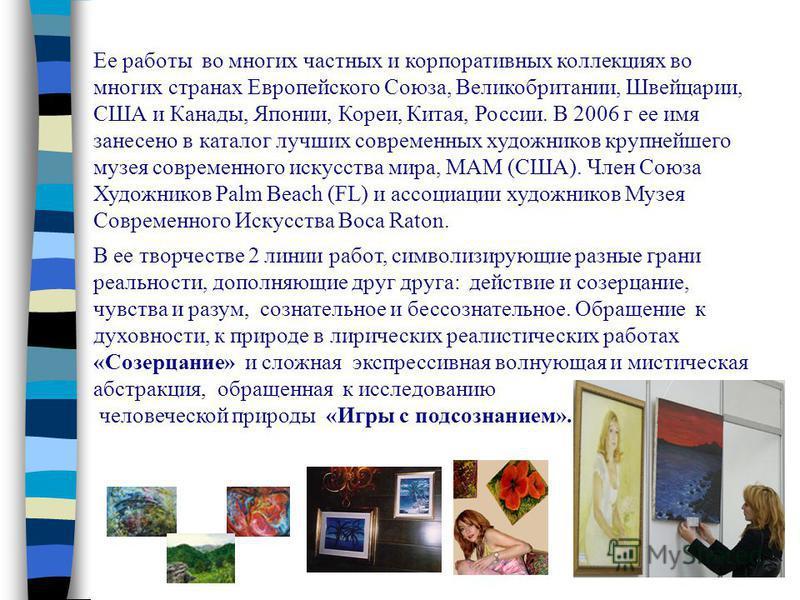 Ее работы во многих частных и корпоративных коллекциях во многих странах Европейского Союза, Великобритании, Швейцарии, США и Канады, Японии, Кореи, Китая, России. В 2006 г ее имя занесено в каталог лучших современных художников крупнейшего музея сов