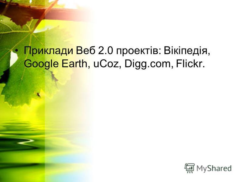Приклади Веб 2.0 проектів: Вікіпедія, Google Earth, uCoz, Digg.com, Flickr.