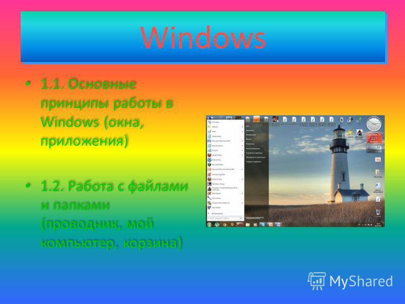 Windows Windows 1.1. Основные принципы работы в Windows (окна, приложения) 1.2. Работа с файлами и папками (проводник, мой компьютер, корзина) 1.1. Основные принципы работы в Windows (окна, приложения) 1.2. Работа с файлами и папками (проводник, мой