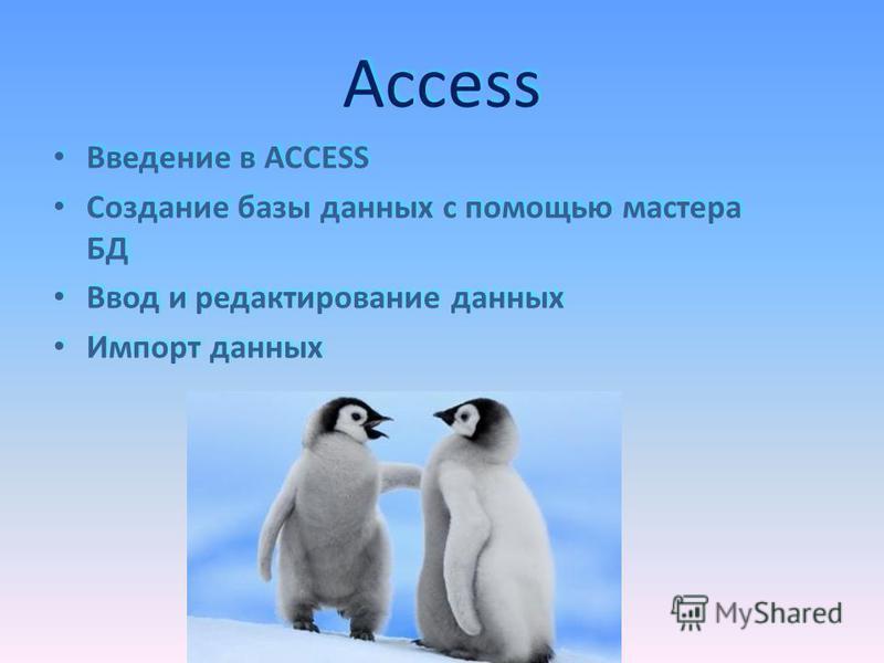 Access Access Введение в ACCESS Создание базы данных с помощью мастера БД Ввод и редактирование данных Импорт данных Введение в ACCESS Создание базы данных с помощью мастера БД Ввод и редактирование данных Импорт данных