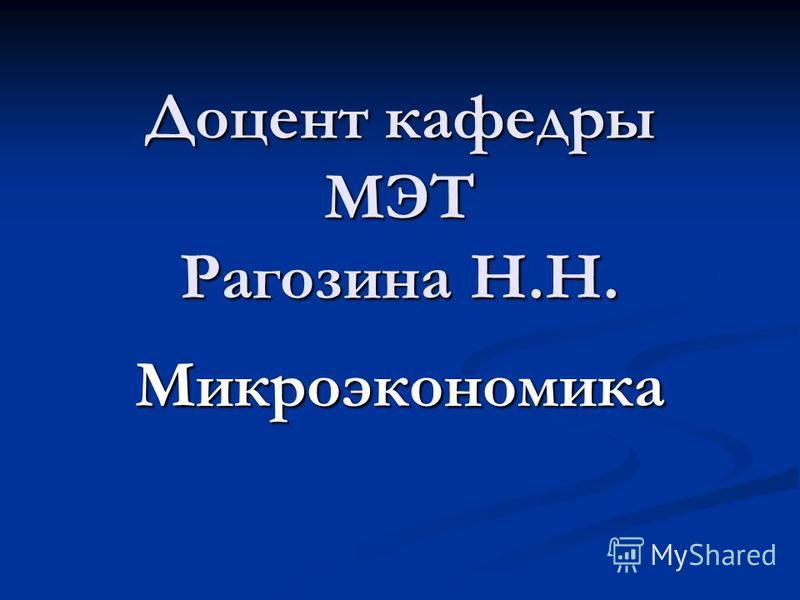 Доцент кафедры МЭТ Рагозина Н.Н. Микроэкономика