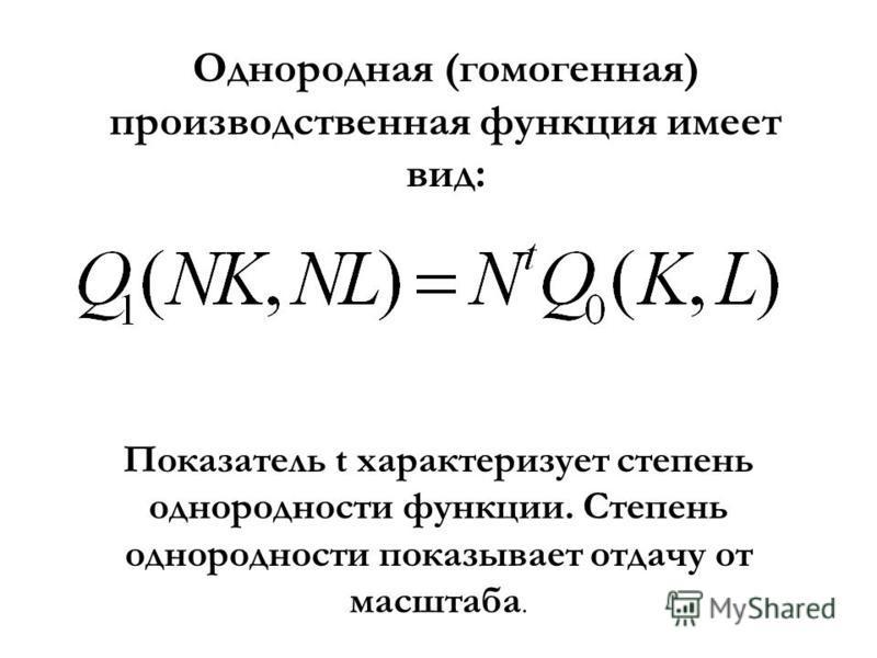 Однородная (гомогенная) производственная функция имеет вид: Показатель t характеризует степень однородности функции. Степень однородности показывает отдачу от масштаба.