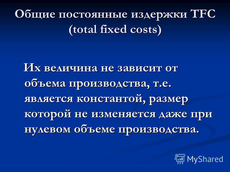 Общие постоянные издержки TFC (total fixed costs) Их величина не зависит от объема производства, т.е. является константой, размер которой не изменяется даже при нулевом объеме производства. Их величина не зависит от объема производства, т.е. является