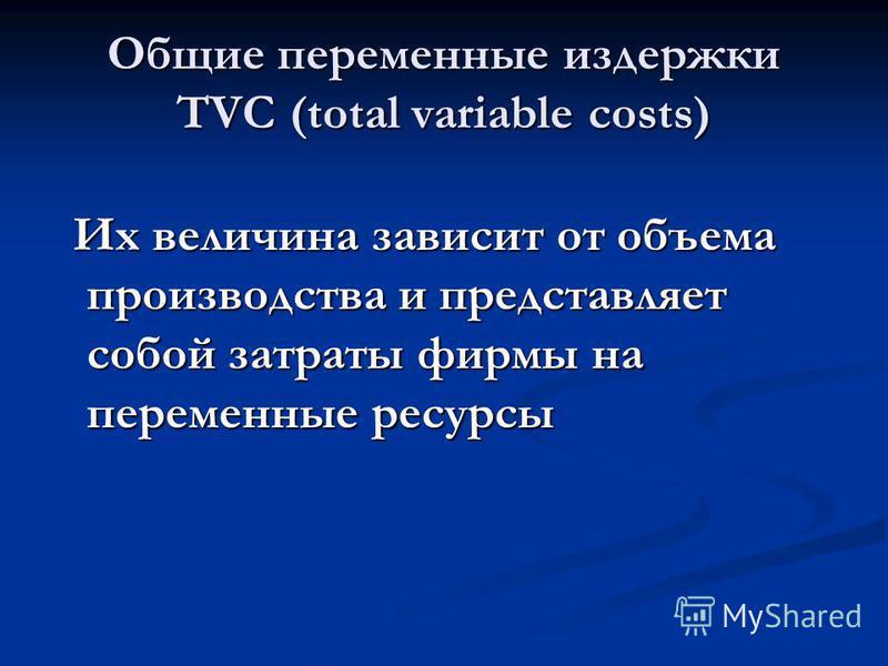 Общие переменные издержки TVC (total variable costs) Их величина зависит от объема производства и представляет собой затраты фирмы на переменные ресурсы Их величина зависит от объема производства и представляет собой затраты фирмы на переменные ресур