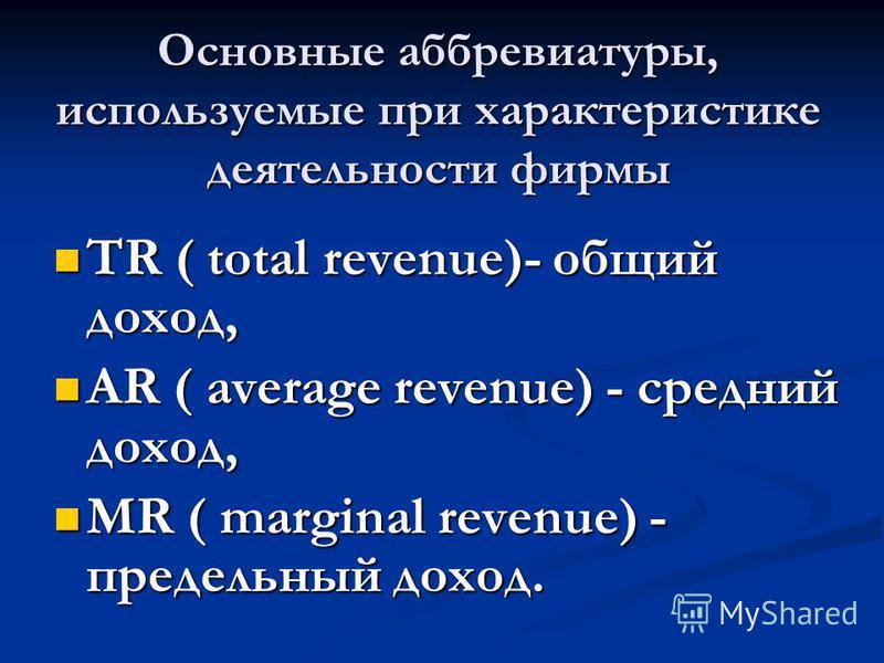 Основные аббревиатуры, используемые при характеристике деятельности фирмы TR ( total revenue)- общий доход, TR ( total revenue)- общий доход, AR ( average revenue) - средний доход, AR ( average revenue) - средний доход, MR ( marginal revenue) - преде
