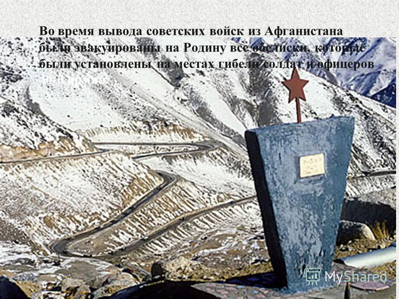 Во время вывода советских войск из Афганистана были эвакуированы на Родину все обелиски, которые были установлены на местах гибели солдат и офицеров 40-й армии.