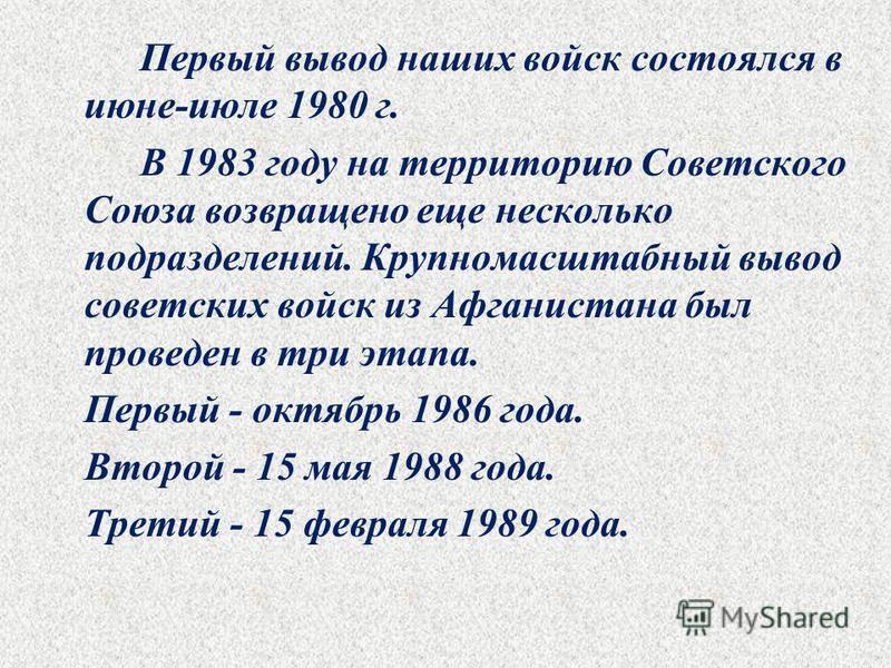 Первый вывод наших войск состоялся в июне-июле 1980 г. В 1983 году на территорию Советского Союза возвращено еще несколько подразделений. Крупномасштабный вывод советских войск из Афганистана был проведен в три этапа. Первый - октябрь 1986 года. Втор
