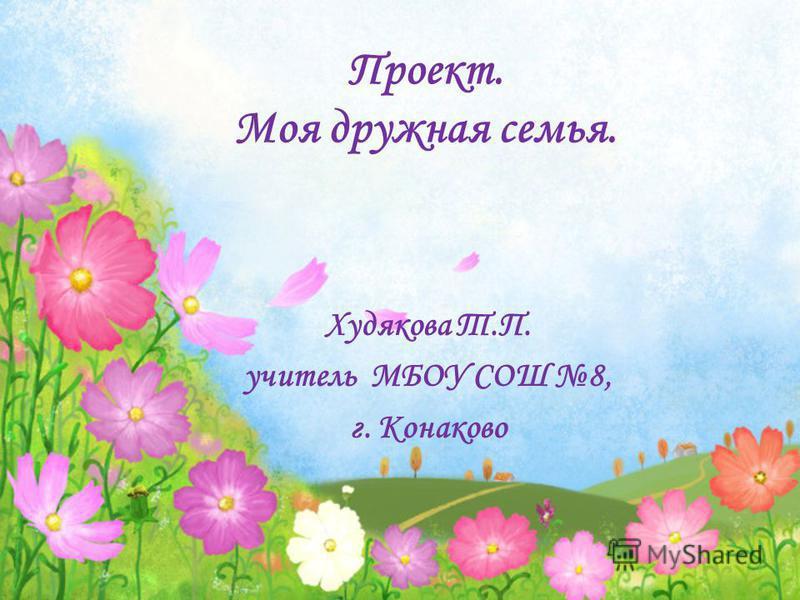 Проект. Моя дружная семья. Худякова Т.П. учитель МБОУ СОШ 8, г. Конаково