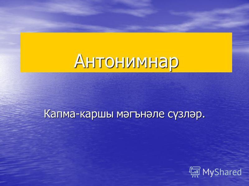 Антонимнар Капма-каршы мәгънәле сүзләр.