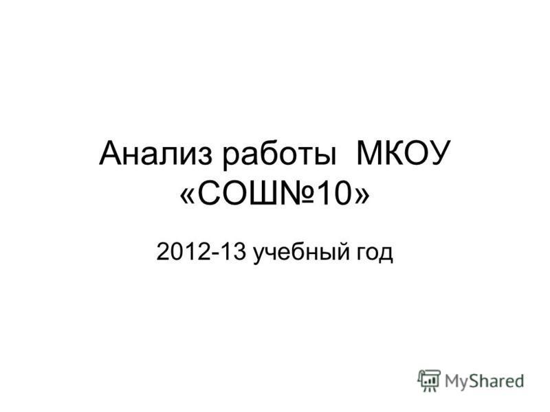 Анализ работы МКОУ «СОШ10» 2012-13 учебный год