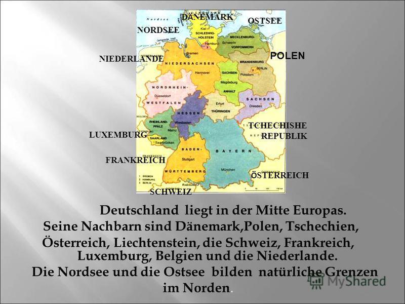 Deutschland liegt in der Mitte Europas. Seine Nachbarn sind Dänemark,Polen, Tschechien, Österreich, Li е chtenstein, die Schweiz, Frankreich, Luxemburg, Belgien und die Niederlande. Die Nordsee und die Ostsee bilden natürliche Grenzen im Norden. POLE