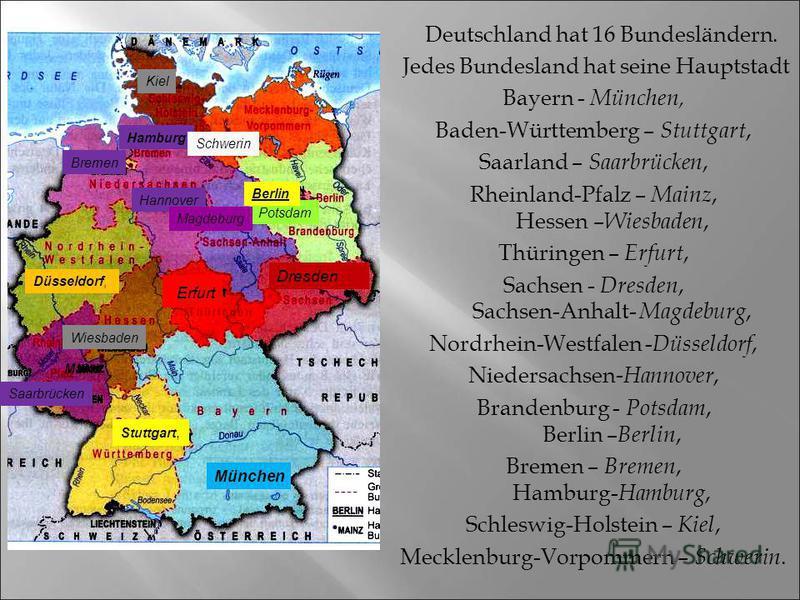 Deutschland hat 16 Bundesländern. Jedes Bundesland hat seine Hauptstadt Bayern - München, Baden-Württemberg – Stuttgart, Saarland – Saarbrücken, Rheinland-Pfalz – Mainz, Hessen – Wiesbaden, Thüringen – Erfurt, Sachsen - Dresden, Sachsen-Anhalt- Magde