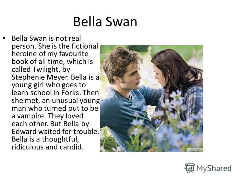 Bella Swan Bella Swan is not real person. She is the fictional heroine of my favourite book of all time, which is called Twilight, by Stephenie Meyer. Bella is a young girl who goes to learn school in Forks. Then she met, an unusual young man who tur