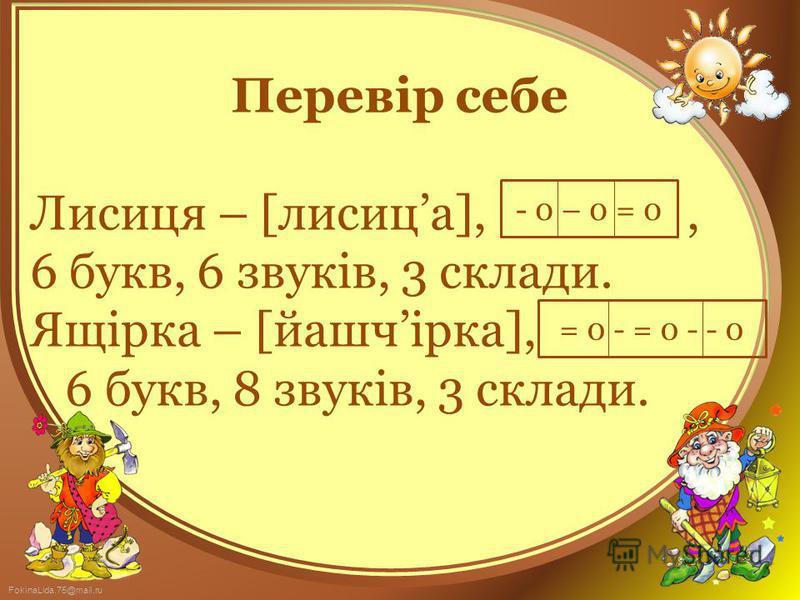 FokinaLida.75@mail.ru Перевір себе Лисиця – [лисица],, 6 букв, 6 звуків, 3 склади. Ящірка – [йашчірка], 6 букв, 8 звуків, 3 склади. - 0 – 0 = 0 = 0 - = 0 - - 0