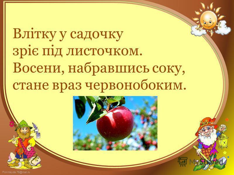 FokinaLida.75@mail.ru Влітку у садочку зріє під листочком. Восени, набравшись соку, стане враз червонобоким.