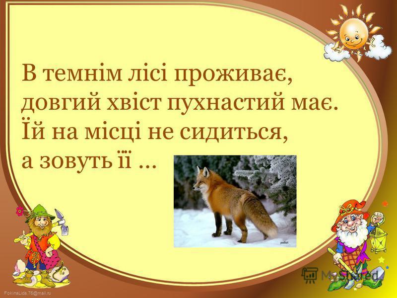 FokinaLida.75@mail.ru В темнім лісі проживає, довгий хвіст пухнастий має. Їй на місці не сидиться, а зовуть її …