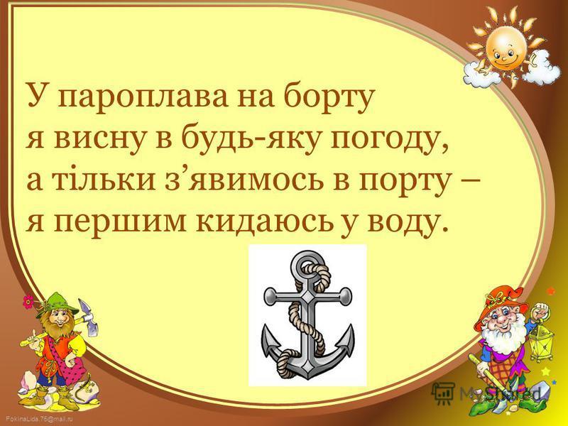 FokinaLida.75@mail.ru У пароплава на борту я висну в будь-яку погоду, а тільки зявимось в порту – я першим кидаюсь у воду.