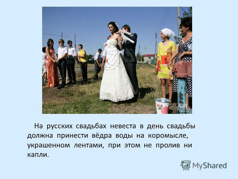 На русских свадьбах невеста в день свадьбы должна принести вёдра воды на коромысле, украшенном лентами, при этом не пролив ни капли.
