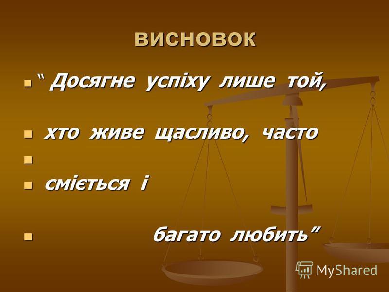 висновок Досягне успіху лише той, Досягне успіху лише той, хто живе щасливо, часто хто живе щасливо, часто сміється і сміється і багато любить багато любить