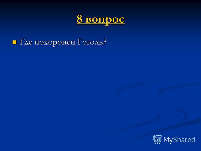 8 вопрос 8 вопрос Где похоронен Гоголь? Где похоронен Гоголь?