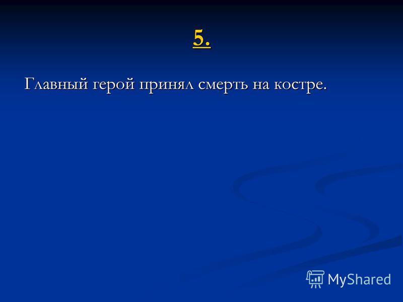 5. Главный герой принял смерть на костре.