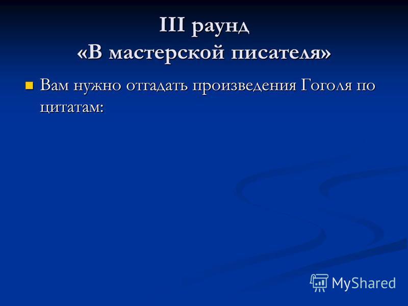 III раунд «В мастерской писателя» Вам нужно отгадать произведения Гоголя по цитатам: Вам нужно отгадать произведения Гоголя по цитатам: