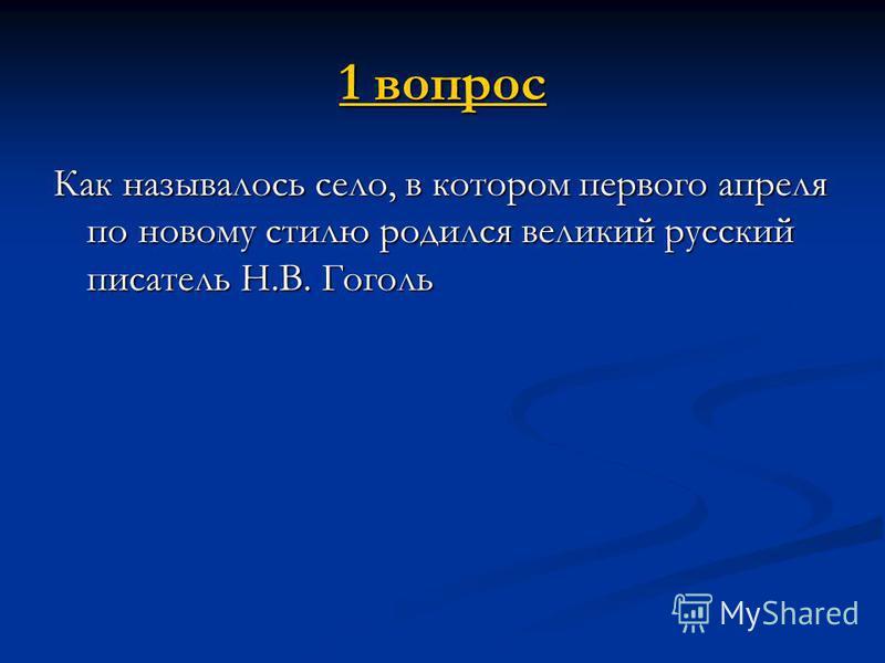 1 вопрос 1 вопрос Как называлось село, в котором первого апреля по новому стилю родился великий русский писатель Н.В. Гоголь