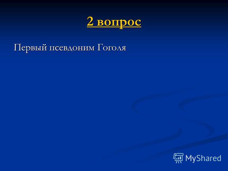 2 вопрос 2 вопрос Первый псевдоним Гоголя