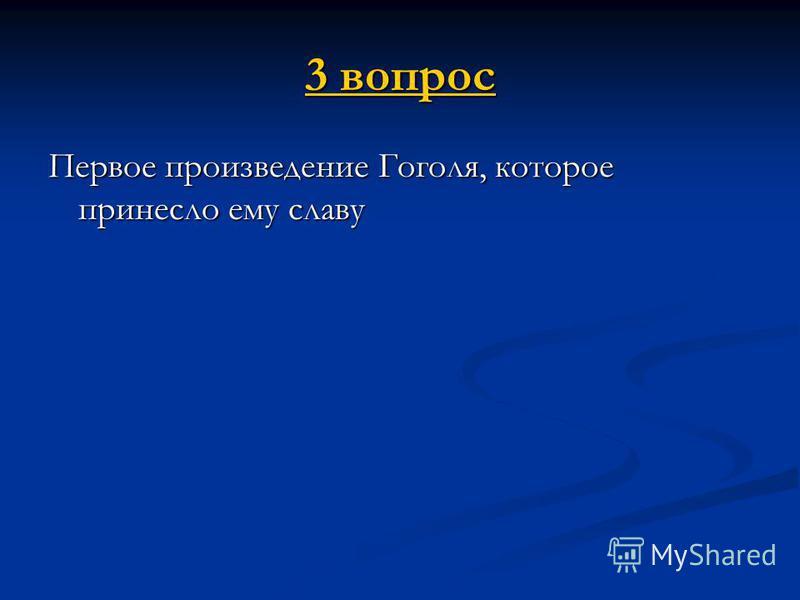 3 вопрос 3 вопрос Первое произведение Гоголя, которое принесло ему славу