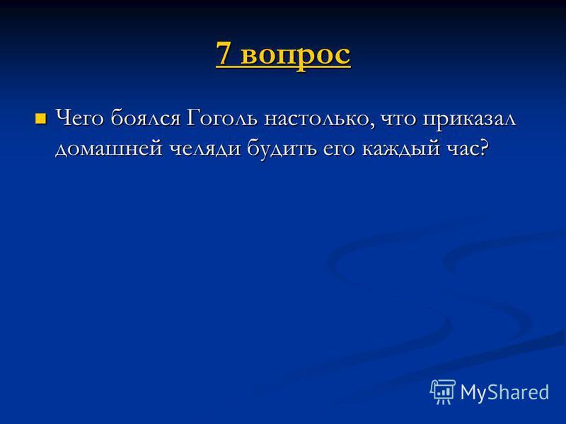 7 вопрос 7 вопрос Чего боялся Гоголь настолько, что приказал домашней челяди будить его каждый час? Чего боялся Гоголь настолько, что приказал домашней челяди будить его каждый час?