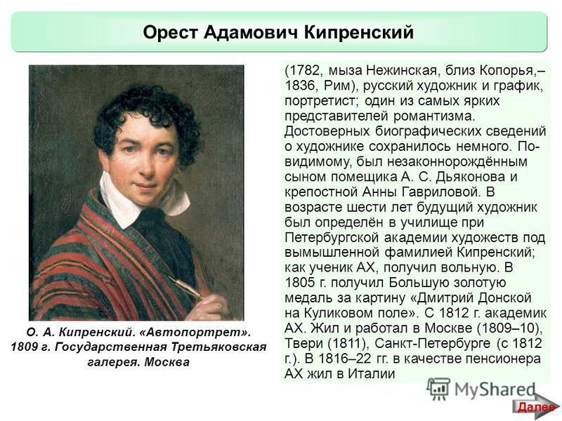 Орест Адамович Кипренский (1782, мыза Нежинская, близ Копорья,– 1836, Рим), русский художник и график, портретист; один из самых ярких представителей романтизма. Достоверных биографических сведений о художнике сохранилось немного. По- видимому, был н