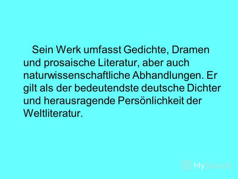 Sein Werk umfasst Gedichte, Dramen und prosaische Literatur, aber auch naturwissenschaftliche Abhandlungen. Er gilt als der bedeutendste deutsche Dichter und herausragende Persönlichkeit der Weltliteratur.