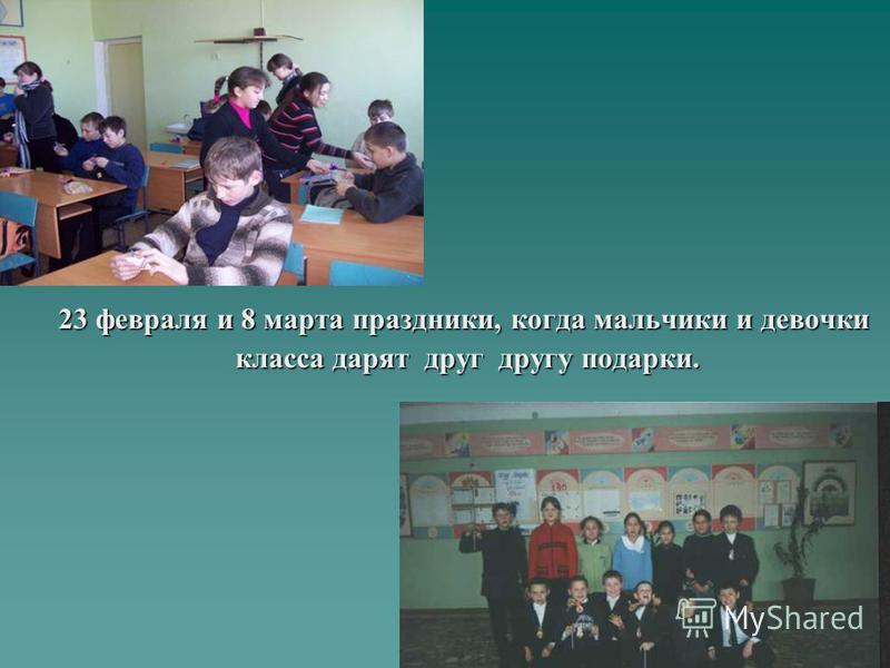 23 февраля и 8 марта праздники, когда мальчики и девочки класса дарят друг другу подарки. класса дарят друг другу подарки.