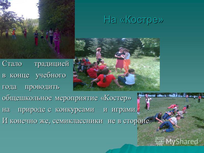 На «Костре» Стало традицией в конце учебного года проводить общешкольное мероприятие «Костер» на природе с конкурсами и играми. И конечно же, семиклассники не в стороне.