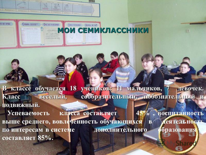 Мои семиклассники МОИ СЕМИКЛАССНИКИ В классе обучается 18 учеников: 11 мальчиков, 7 девочек. Класс веселый, сообразительный, любознательный и подвижный. Успеваемость класса составляет 45%, воспитанность выше среднего, вовлеченность обучающихся в деят
